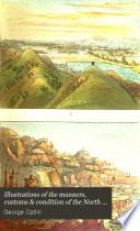 Illustrations of the Manners  Customs  and Condition of the North American Indians