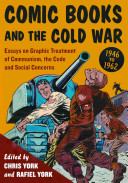 Comic books and the Cold War, 1946-1962: essays on graphic treatment of communism, the code and social concerns