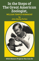 In the Steps of The Great American Zoologist  William Temple Hornaday