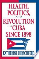 Health  Politics  and Revolution in Cuba Since 1898