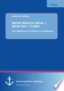 Harriet Beecher Stowe   s Uncle Tom   s Cabin  The Creation and influence of a masterpiece