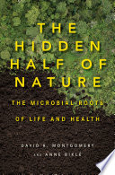 """""""The Hidden Half of Nature: The Microbial Roots of Life and Health"""" by David R. Montgomery, Anne Biklé"""