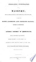 A Legislative Investigation Into Masonry, Being a Correct History of the Examination, Under Civil Oath, of More Than Fifty Adhering and Seceding Masons, Before a Committee of the General Assembly of Rhode-Island, Held at Providence and Newport, Between December 7, 1831, and January 7, 1832 by Benjamin Franklin Hallett PDF