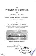 The utilization of minute life; being practical studies on insects, Crustacea, Moll sca, worms, polypes, Infusoria, and sponges