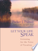 """""""Let Your Life Speak: Listening for the Voice of Vocation"""" by Parker J. Palmer"""