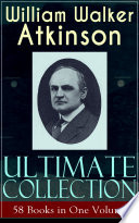 WILLIAM WALKER ATKINSON Ultimate Collection     58 Books in One Volume