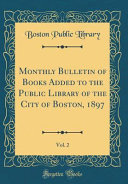 Monthly Bulletin Of Books Added To The Public Library Of The City Of Boston 1897 Vol 2 Classic Reprint