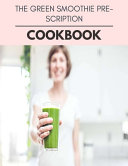 The Green Smoothie Prescription Cookbook