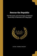 Rescue the Republic  The Necessity and Advantages of National Ownership of Railroads and Telegraphs