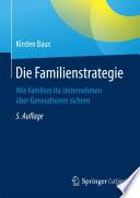 Die Familienstrategie  : Wie Familien ihr Unternehmen über Generationen sichern