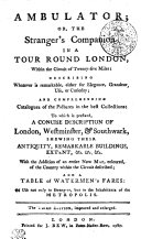 Ambulator  Or  The Stranger s Companion In A Tour Round London  Within the Circuit of Twenty five Miles   Describing Whatever is Remarkable Either for Elegance  Grandeur  Use  Or Curiosity  And Comprehending Catalogues of Teh Pictures in the Best Collections  To which is Prefixed  A Concise Description Of London  Westminster    Southwark  Shewing Their Antiquity  Remarkable Buildings  Ectent  Etc  Etc  Etc  With the Addition of an Entire New Map  Coloured  of the Country Within the Circuit Described  And A Table of Watermen s Fares  Of Use Not Only to Strangers  But to the Inhabitants of the Metropolis
