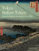 Tokyo before Tokyo : power and magic in the Shogun 's city of Edo / Timon Screech