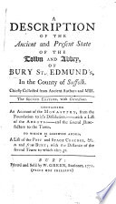 A Description of the Ancient and Present State of the Town and Abbey, of Bury St. Edmund's, in the County of Suffolk