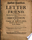 The apostate Protestant : a letter to a friend, occasioned by the late reprinting of a Jesuites book, about succession to the crown of England, pretended to have been written by R. Doleman