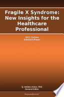 Fragile X Syndrome  New Insights for the Healthcare Professional  2011 Edition Book