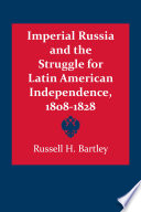 Imperial Russia and the Struggle for Latin American Independence  1808   1828