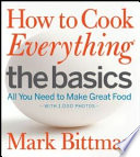 """How to Cook Everything The Basics: All You Need to Make Great Food-With 1,000 Photos"" by Mark Bittman"