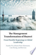"""The Transformation of Huawei: From Humble Beginnings to Global Leadership"" by Xiaobo Wu, Johann Peter Murmann, Can Huang, Bin Guo"