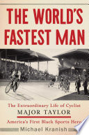 """The World's Fastest Man: The Extraordinary Life of Cyclist Major Taylor, America's First Black Sports Hero"" by Michael Kranish"