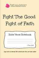 Fight the Good Fight of Faith: Bible Verse Notebook: Blank Journal Style Line Ruled Pages: Christian Writing Journal, Sermon Notes, Prayer Journal, O