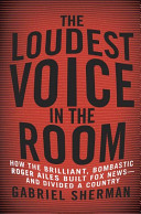 The Loudest Voice In The Room How The Brilliant Bombastic Roger Ailes Built Fox News And Divided A Country Book PDF