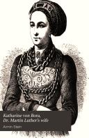 Katharine Von Bora  Dr  Martin Luther s Wife