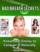 Bad Breath Secrets: Know Your Enemy to Conquer It Naturally