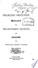 A Few Dramatic Sketches  Dedicated to the Gentlemen Amateurs of Bangalore by Their Most Admiring Confrere  the Author
