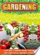 Gardening: An Easy Guide To Growing Organic Vegetables Easily Using Vertical Gardening