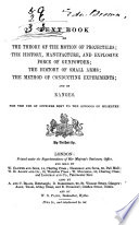 Text Book on the Theory of the Motion of Projectiles, the History, Manufacture, and Explosive Force of Gunpowder, the History of Small Arms, the Method of Conducting Experiments; and on Ranges