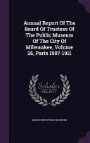 Annual Report Of The Board Of Trustees Of The Public Museum Of The City Of Milwaukee Volume 26 Parts 1907 1911