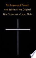 The Suppressed Gospels and Epistles of the Original New Testament of Jesus Christ