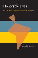 Honorable Lives: Lawyers, Family, and Politics in Colombia, ...