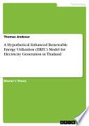 A Hypothetical Enhanced Renewable Energy Utilization Ereu Model For Electricity Generation In Thailand