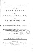 Nautical Descriptions of the West Coast of Great Britain, from Bristol Channel to Cape-Wrath (the Most North-Western Promontory of Scotland); Adapted to the Several Charts in the Maritim Survey of the West of Great Britain. Containing a Particular Account of the Tides, Rocks, Shoals, Channels, Anchoring-places, and Harbours, Along that Coast, with Suitable Sailing-directions Interspersed. To which is Prefixed the Principal Observations and Measurements, on which the Survey was Grounded. By Murdoch Mackenzie, Sen
