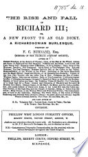 The Rise and Fall of Richard III  Or  a New Front to an Old Dicky  A Richardsonian Burlesque   Produced at the New Royalty Theatre  September 24th  1868    Book