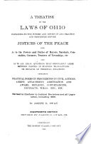 A Treatise on the Laws of Ohio Pertaining to the Powers and Duties of and Practice and Procedure Before Justices of the Peace  Also as to the Powers and Duties of Mayors  Marshals  Constables  Coroners  Trustees of Townships  Etc   Also as to All Legal Questions that Ordinarily Arise Between Parties in Business Transactions Or Because of Personal Relations  Containing Practical Forms in Proceedings in Civil Actions  Arrest  Attachment  Arbitration and Award  Replevin  Conveyancing  Contracts  Wills  Etc   Etc