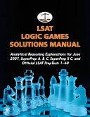 LSAT Logic Games Solutions Manual  Analytical Reasoning Explanations for June 2007  Superprep A  B  C  Superprep II C  and Official LSAT Preptests 1 6