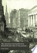 The American metropolis from Knickerbocker days to the present time  New York city life