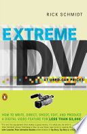 Extreme DV at Used-Car Prices  : How to Write, Direct, Shoot, Edit, and Produce a Digital Video Feature for LessT han $3,000