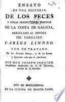 Ensayo de una historia de los peces y otras producciones marinas de la costa de Galicia : arreglado al sistema del caballero Carlos Linneo, con un tratado de las diversas pescas, y de las redes y aparejos con que se practican