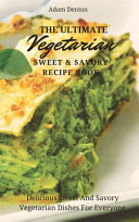The Ultimate Vegetarian Sweet   Savory Recipe Book
