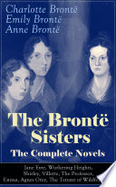 The Bront Sisters The Complete Novels Jane Eyre Wuthering Heights Shirley Villette The Professor Emma Agnes Grey The Tenant Of Wildfell Hall
