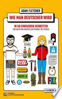 Wie man Deutscher wird in 50 einfachen Schritten  : Eine Anleitung von Apfelsaftschorle bis Tschüss