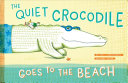 Read Online The Quiet Crocodile Goes to the Beach For Free
