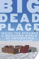 """Big Dead Place: Inside the Strange and Menacing World of Antarctica"" by Nicholas Johnson"