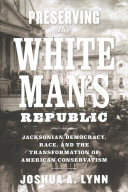 link to Preserving the white man's republic : Jacksonian democracy, race, and the transformation of American conservatism in the TCC library catalog