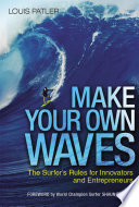 """""""Make Your Own Waves: The Surfer's Rules for Innovators and Entrepreneurs"""" by Louis Patler, Shaun TOMSON"""