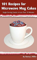 101 Recipes for Microwave Mug Cakes  Single Serving Snacks in Less Than 10 Minutes