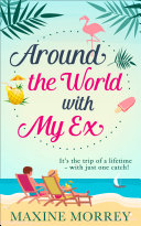 Around the World with My Ex  Travel round the world with the latest book from bestselling author Maxine Morrey